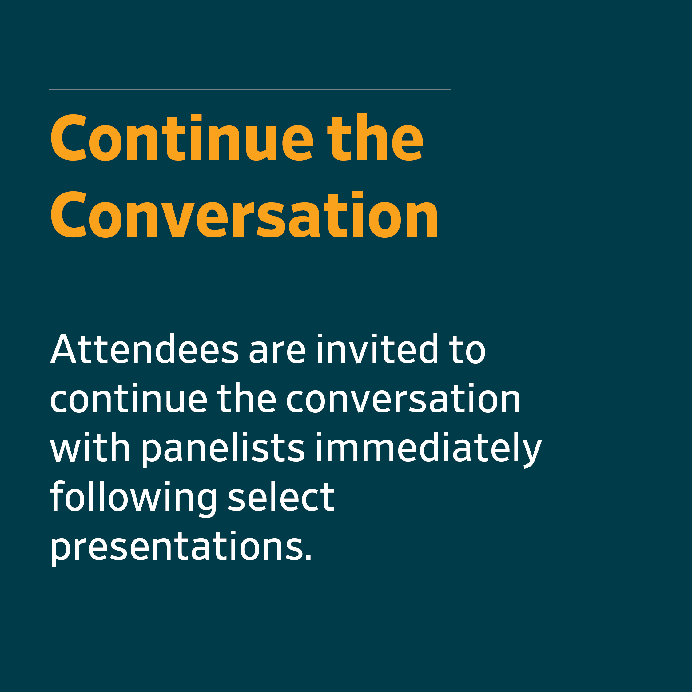 Continue the Conversation - Attendees are invited to continue the conversation with panelists immediately following select presentations.