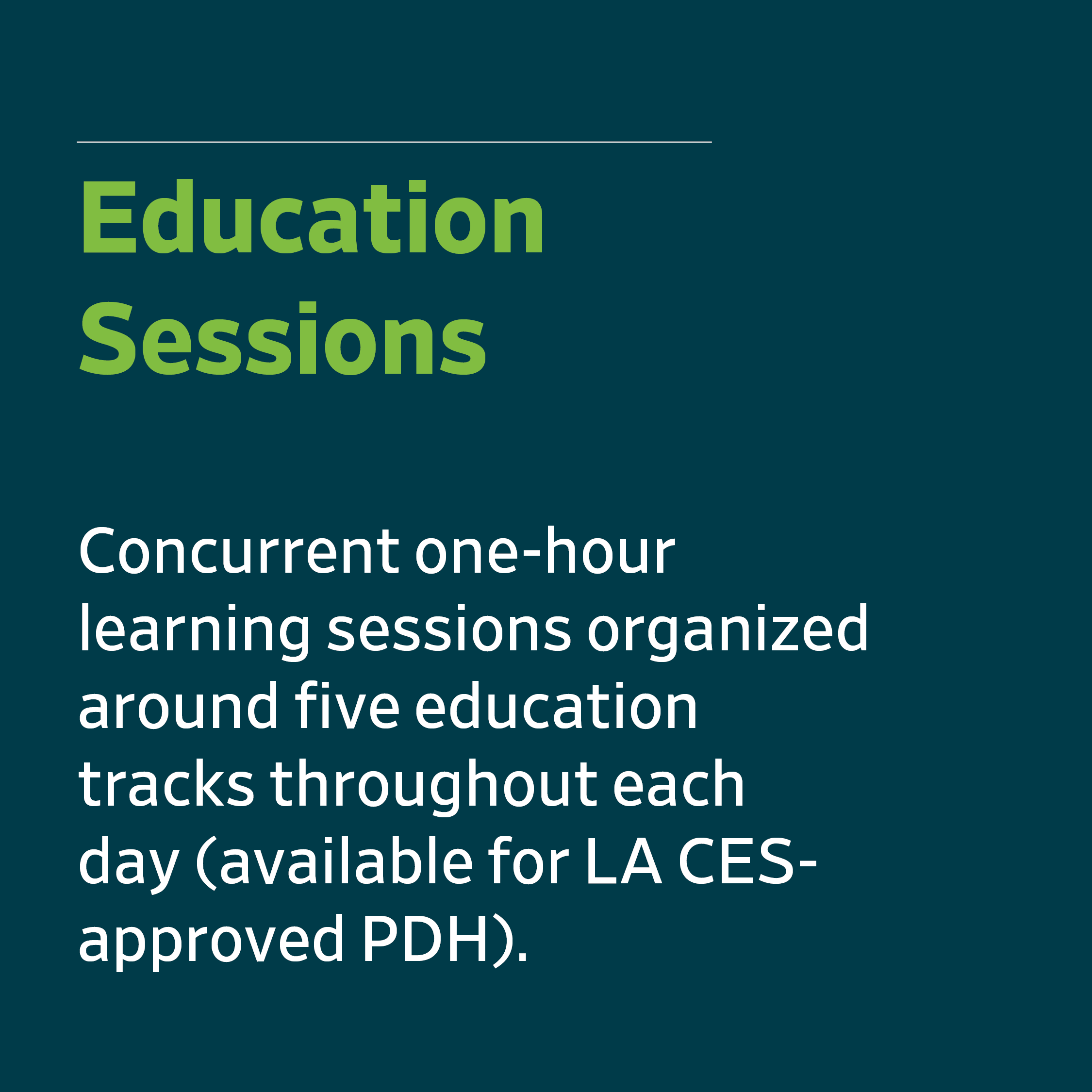 Education Sessions - Concurrent one-hour learning sessions organized around five education tracks throughout each day (available for LA CES-approved PDH).