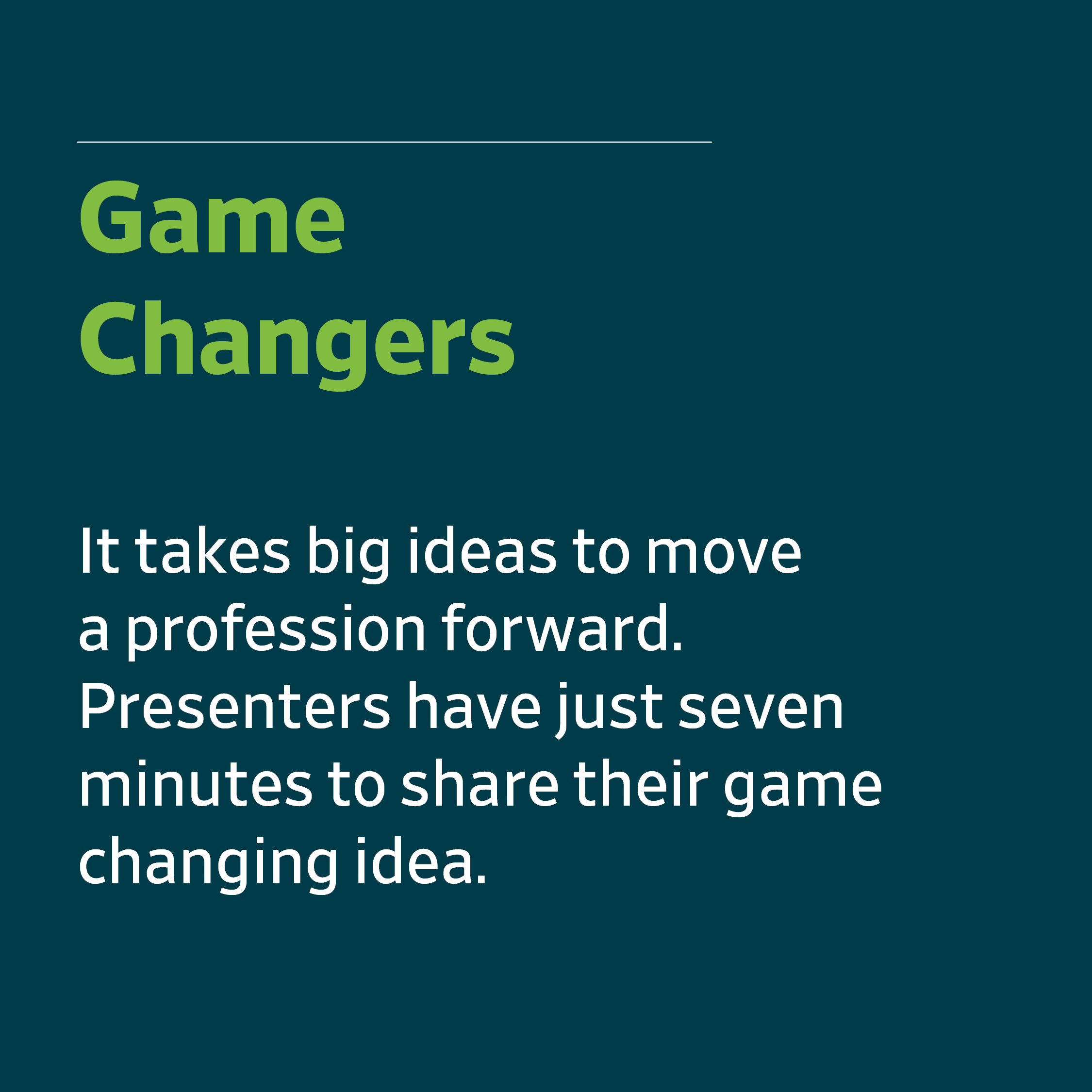Game Changers - It takes big ideas to move a profession forward. Presenters have just seven minutes to share their game changing idea.