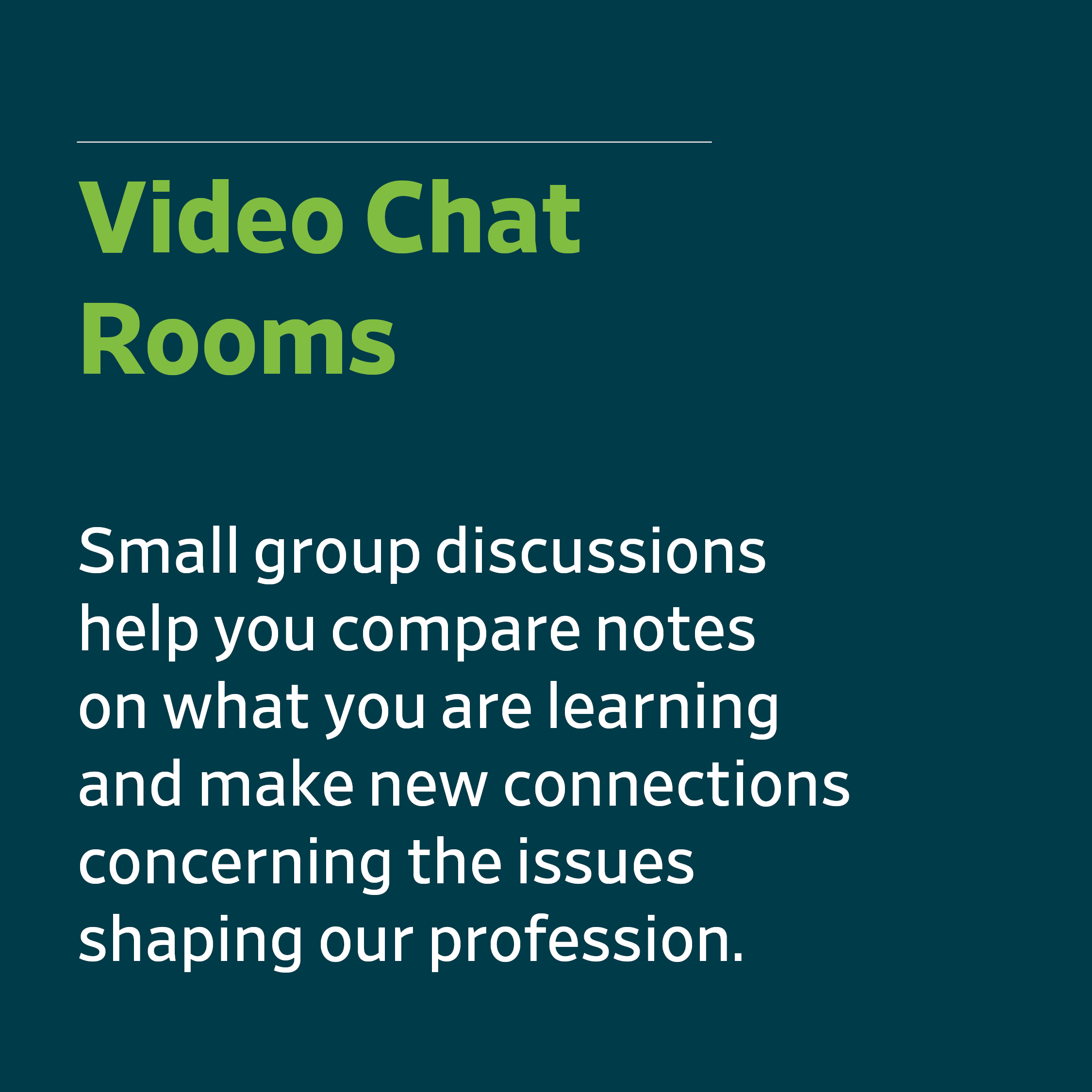 Video chat rooms - Small group discussions help you compare notes on what you are learning and make new connections concerning the issues shaping our profession.